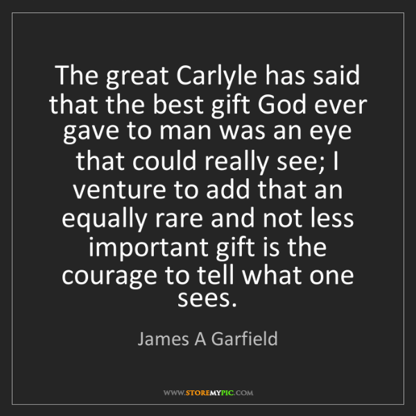 James A Garfield: The great Carlyle has said that the best gift God ever...