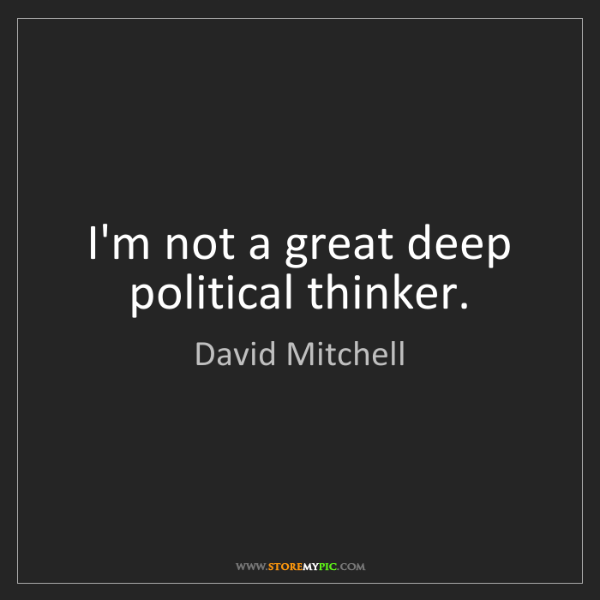 David Mitchell: I'm not a great deep political thinker.