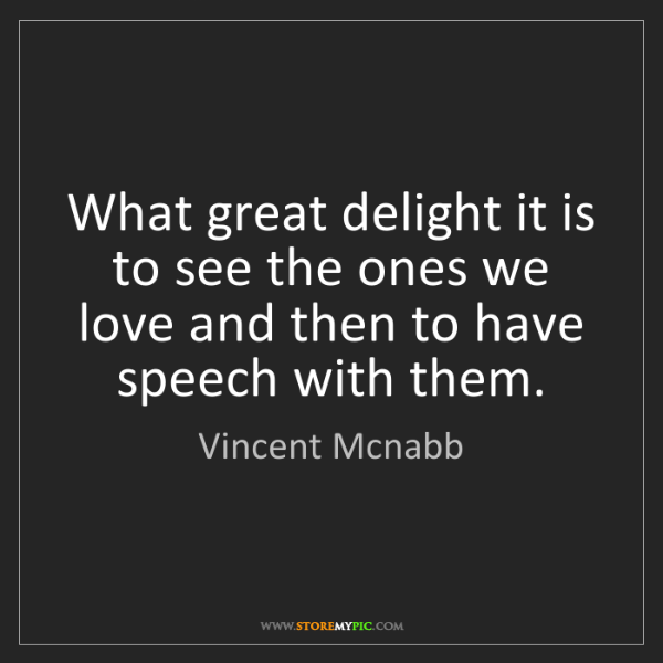 Vincent Mcnabb: What great delight it is to see the ones we love and...