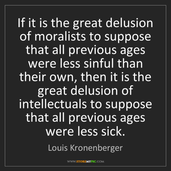 Louis Kronenberger: If it is the great delusion of moralists to suppose that...