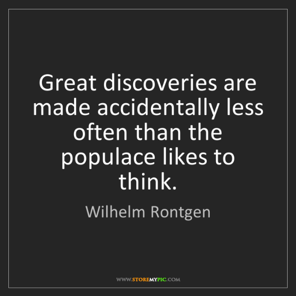 Wilhelm Rontgen: Great discoveries are made accidentally less often than...