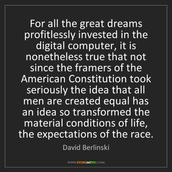 David Berlinski: For all the great dreams profitlessly invested in the...
