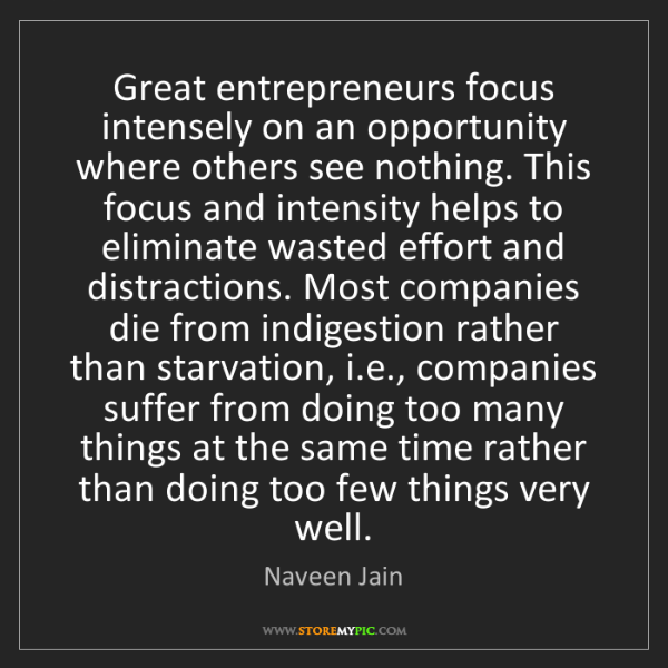 Naveen Jain: Great entrepreneurs focus intensely on an opportunity...