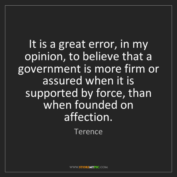 Terence: It is a great error, in my opinion, to believe that a...