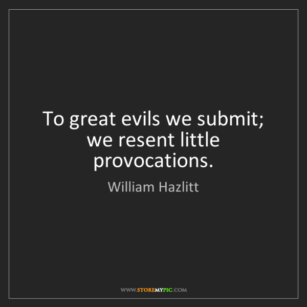William Hazlitt: To great evils we submit; we resent little provocations.