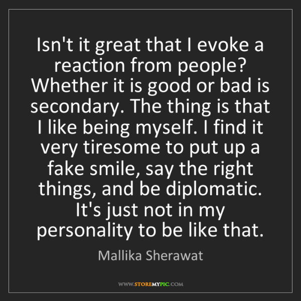 Mallika Sherawat: Isn't it great that I evoke a reaction from people? Whether...