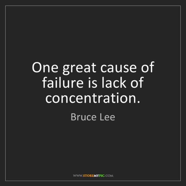 Bruce Lee: One great cause of failure is lack of concentration.