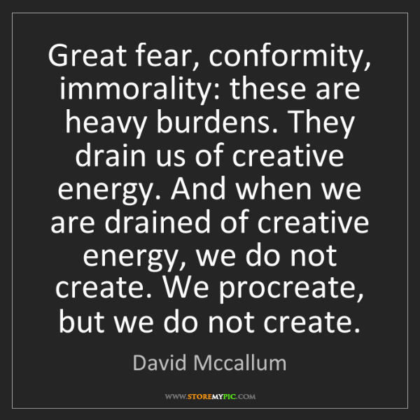 David Mccallum: Great fear, conformity, immorality: these are heavy burdens....