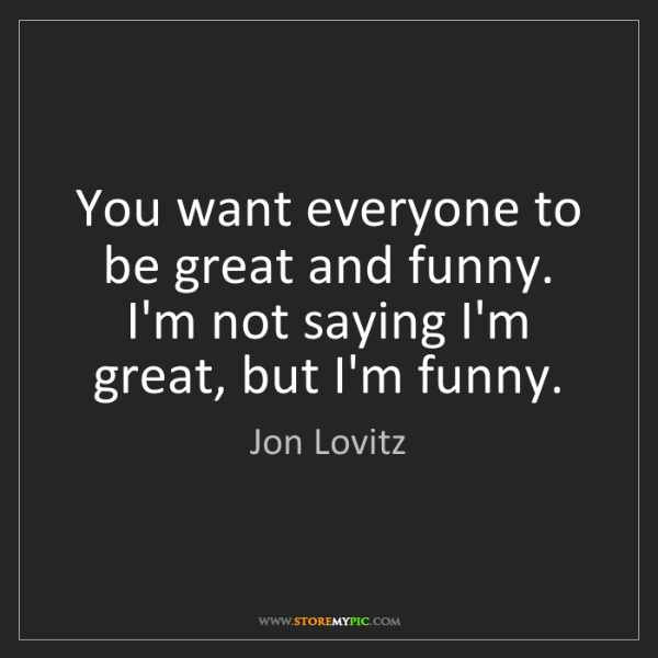 Jon Lovitz: You want everyone to be great and funny. I'm not saying...
