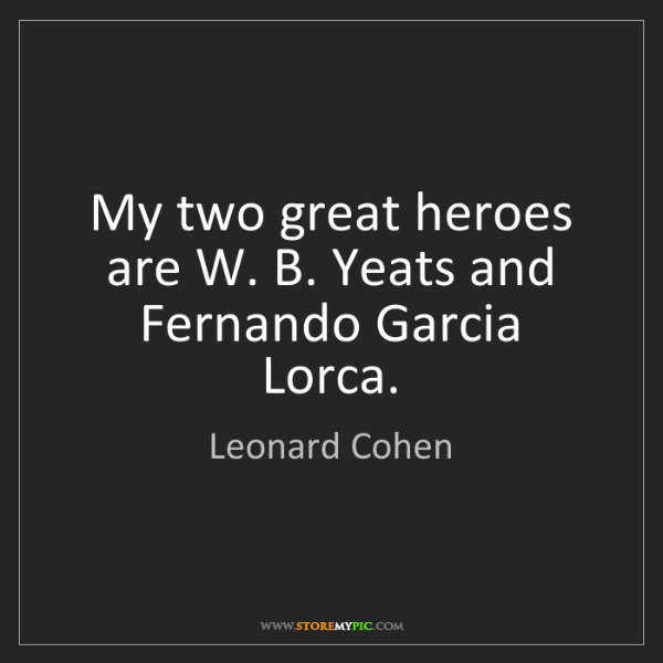 Leonard Cohen: My two great heroes are W. B. Yeats and Fernando Garcia...