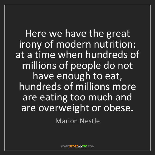 Marion Nestle: Here we have the great irony of modern nutrition: at...
