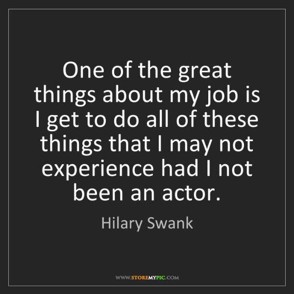 Hilary Swank: One of the great things about my job is I get to do all...