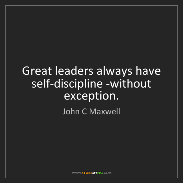 John C Maxwell: Great leaders always have self-discipline -without exception.