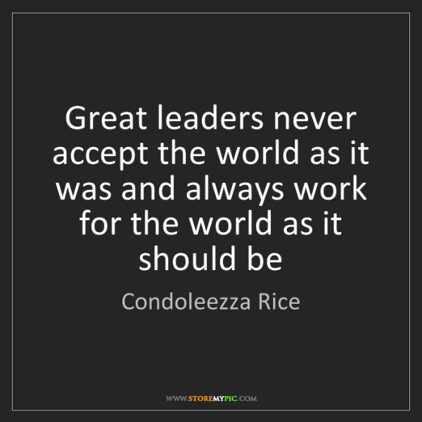 Condoleezza Rice: Great leaders never accept the world as it was and always...