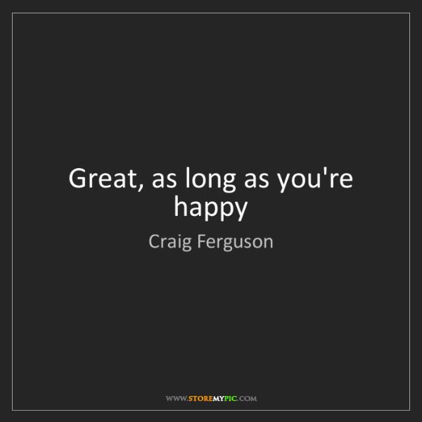 Craig Ferguson: Great, as long as you're happy