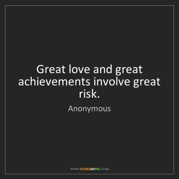 Anonymous: Great love and great achievements involve great risk.