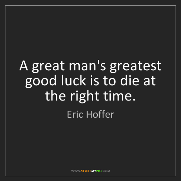 Eric Hoffer: A great man's greatest good luck is to die at the right...