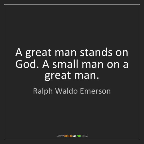 Ralph Waldo Emerson: A great man stands on God. A small man on a great man.