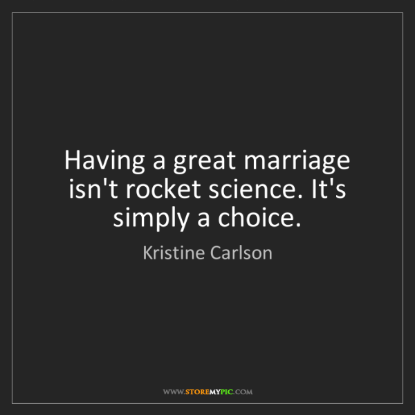Kristine Carlson: Having a great marriage isn't rocket science. It's simply...