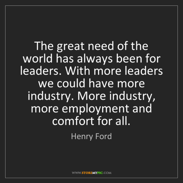 Henry Ford: The great need of the world has always been for leaders....