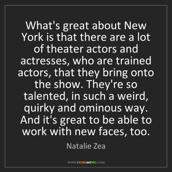 Natalie Zea: What's great about New York is that there are a lot of...