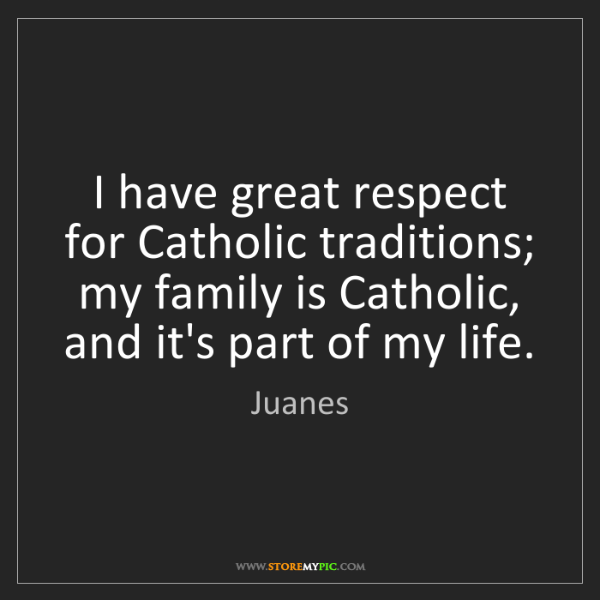 Juanes: I have great respect for Catholic traditions; my family...