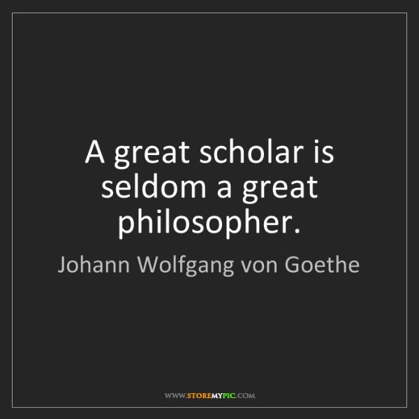 Johann Wolfgang von Goethe: A great scholar is seldom a great philosopher.