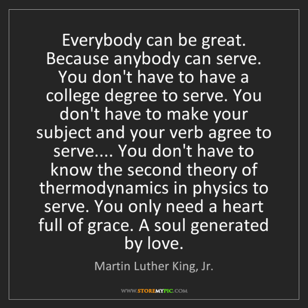 Martin Luther King, Jr.: Everybody can be great. Because anybody can serve. You...