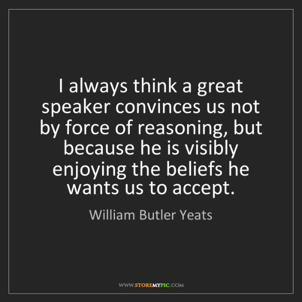 William Butler Yeats: I always think a great speaker convinces us not by force...