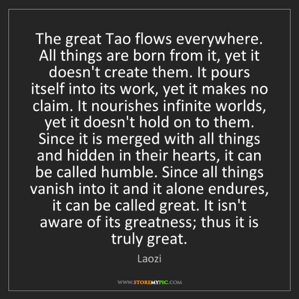 Laozi: The great Tao flows everywhere. All things are born from...