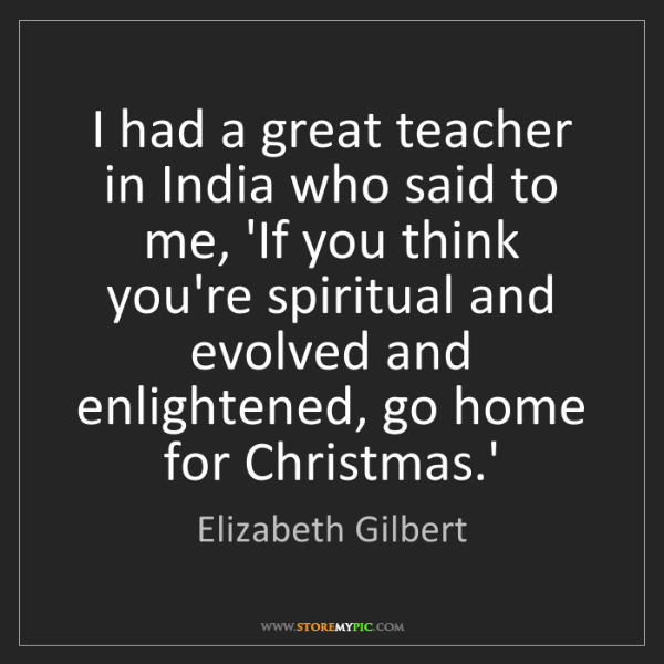 Elizabeth Gilbert: I had a great teacher in India who said to me, 'If you...