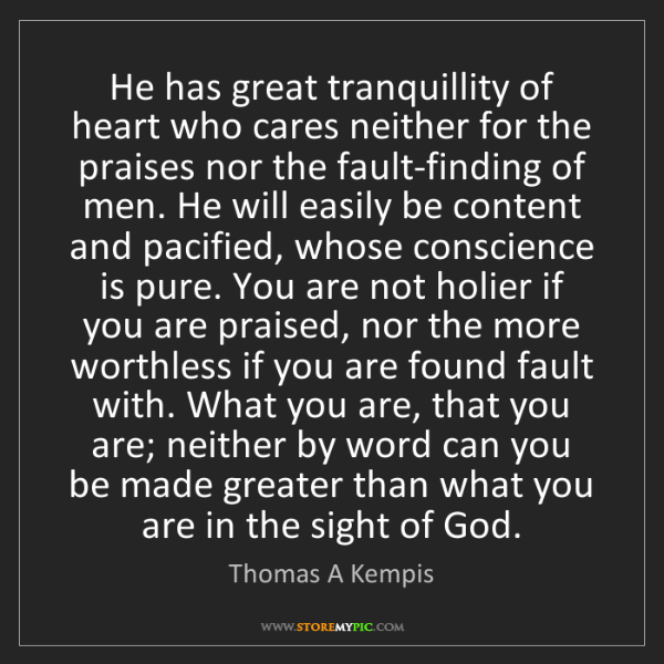 Thomas A Kempis: He has great tranquillity of heart who cares neither...
