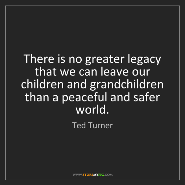 Ted Turner: There is no greater legacy that we can leave our children...