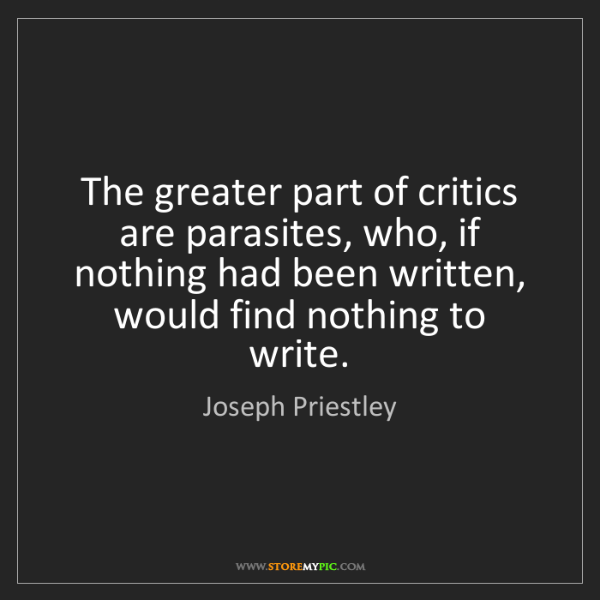 Joseph Priestley: The greater part of critics are parasites, who, if nothing...