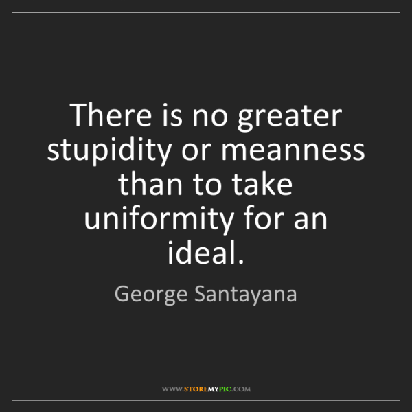 George Santayana: There is no greater stupidity or meanness than to take...