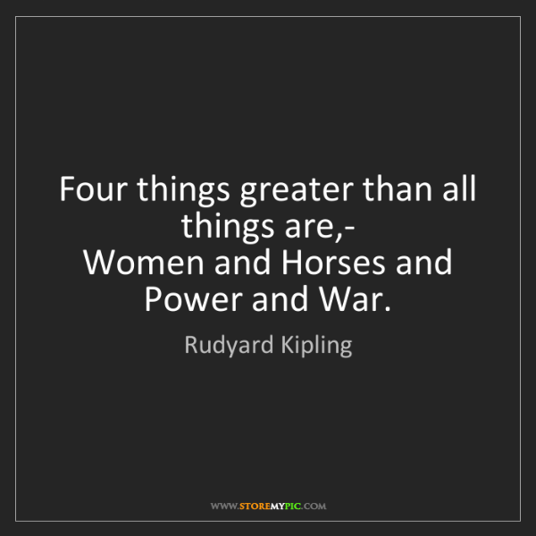 Rudyard Kipling: Four things greater than all things are,-   Women and...