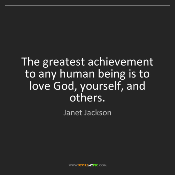 Janet Jackson: The greatest achievement to any human being is to love...