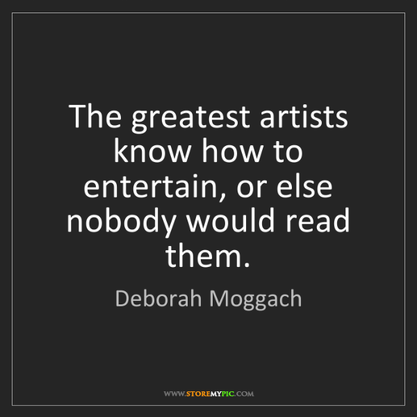 Deborah Moggach: The greatest artists know how to entertain, or else nobody...