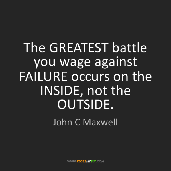 John C Maxwell: The GREATEST battle you wage against FAILURE occurs on...