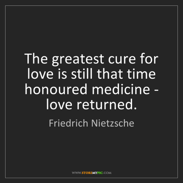 Friedrich Nietzsche: The greatest cure for love is still that time honoured...