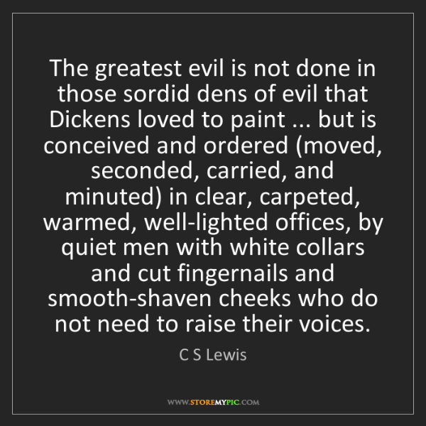 C S Lewis: The greatest evil is not done in those sordid dens of...