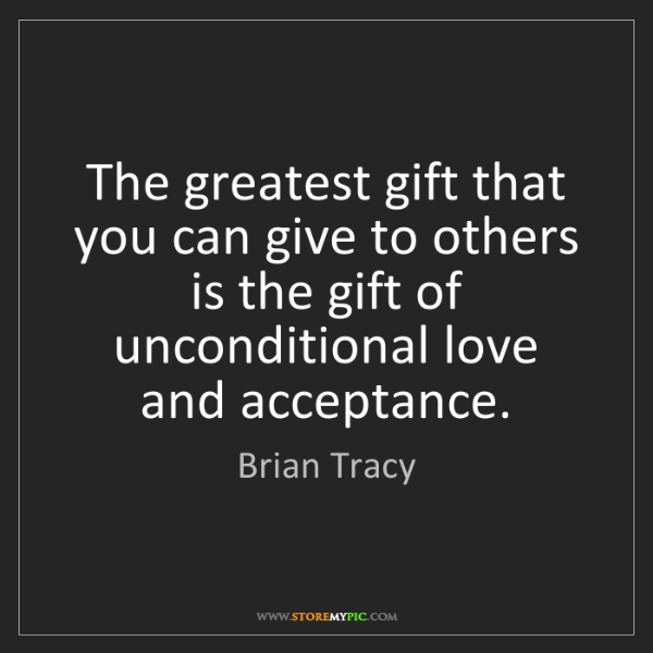 Brian Tracy: The greatest gift that you can give to others is the...