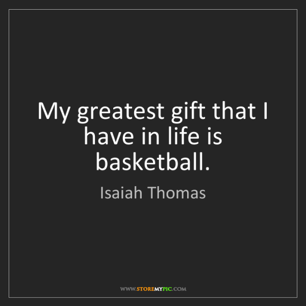 Isaiah Thomas: My greatest gift that I have in life is basketball.