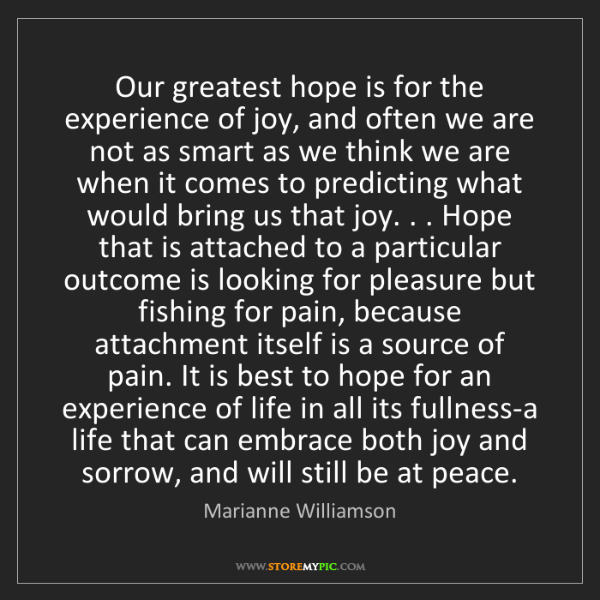 Marianne Williamson: Our greatest hope is for the experience of joy, and often...