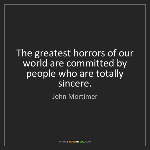 John Mortimer: The greatest horrors of our world are committed by people...
