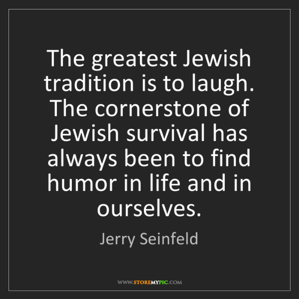 Jerry Seinfeld: The greatest Jewish tradition is to laugh. The cornerstone...