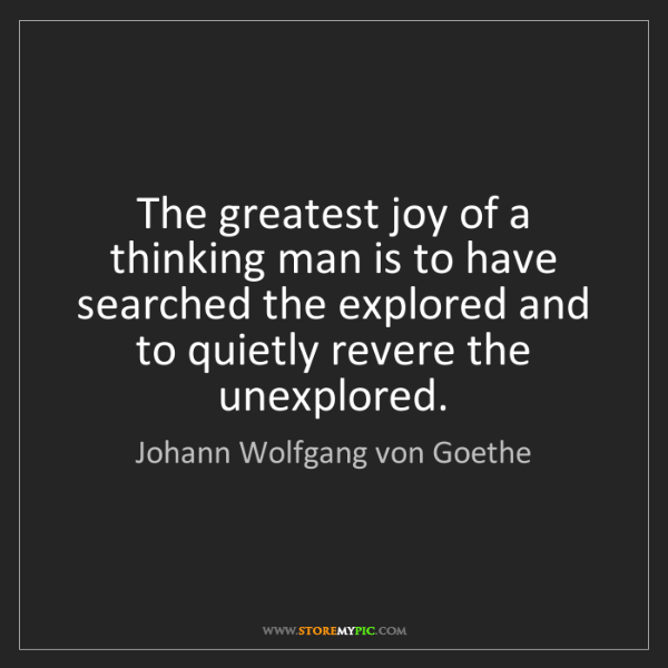 Johann Wolfgang von Goethe: The greatest joy of a thinking man is to have searched...