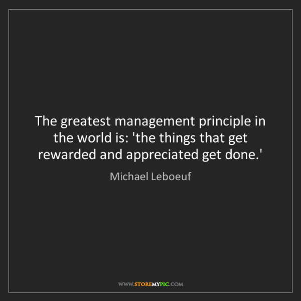 Michael Leboeuf: The greatest management principle in the world is: 'the...