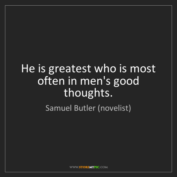Samuel Butler (novelist): He is greatest who is most often in men's good thoughts.