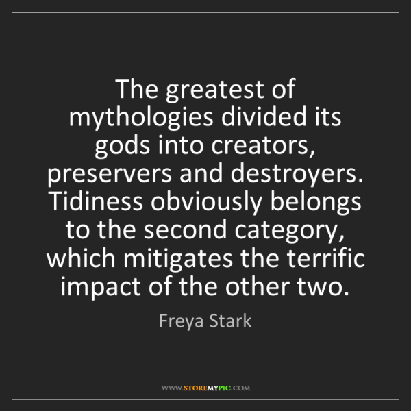 Freya Stark: The greatest of mythologies divided its gods into creators,...